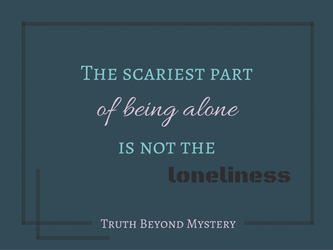 The scariest part of being alone is not the loneliness