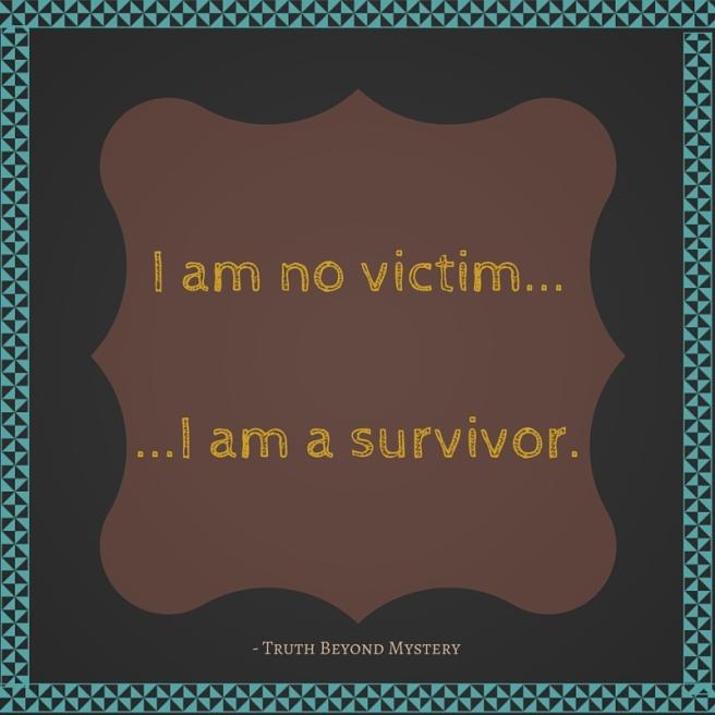 I am no victim. I am a survivor. - Truth Beyond Mystery